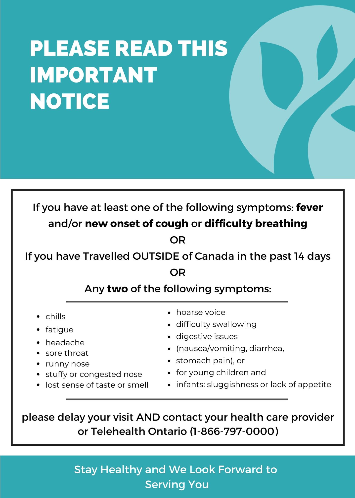Please read the following COVID-19 screening questions before attending the office for your appointment:   1. Do you have a fever, new onset of cough, worsening chronic cough, shortness of breath, or difficulty breathing?  2. Have you had close contact with anyone with acute respiratory illness or travelled outside of Canada in the past 14 days?  3. Do you have a confirmed case of COVID-19 or had close contact with a confirmed case of COVID-19?  4. Do you have two (2) or more of the following symptoms: sore throat, runny nose/sneezing, nasal congestion, hoarse voice, difficulty swallowing, decrease or loss of sense of smell, chills, headaches, unexplained fatigue/malaise, diarrhea, abdominal pain, or nausea/vomiting?   5. Are you over 65 years of age, and experiencing any of the following: delirium, falls, acute functional decline, or worsening of chronic conditions?   If you have answered yes to any of these questions, you should : • not attend the office for at least 14 days; • complete the Ontario Government's self-assessment; and • contact an appropriate authority such as your family physician, the local medical officer of health or Telehealth Ontario